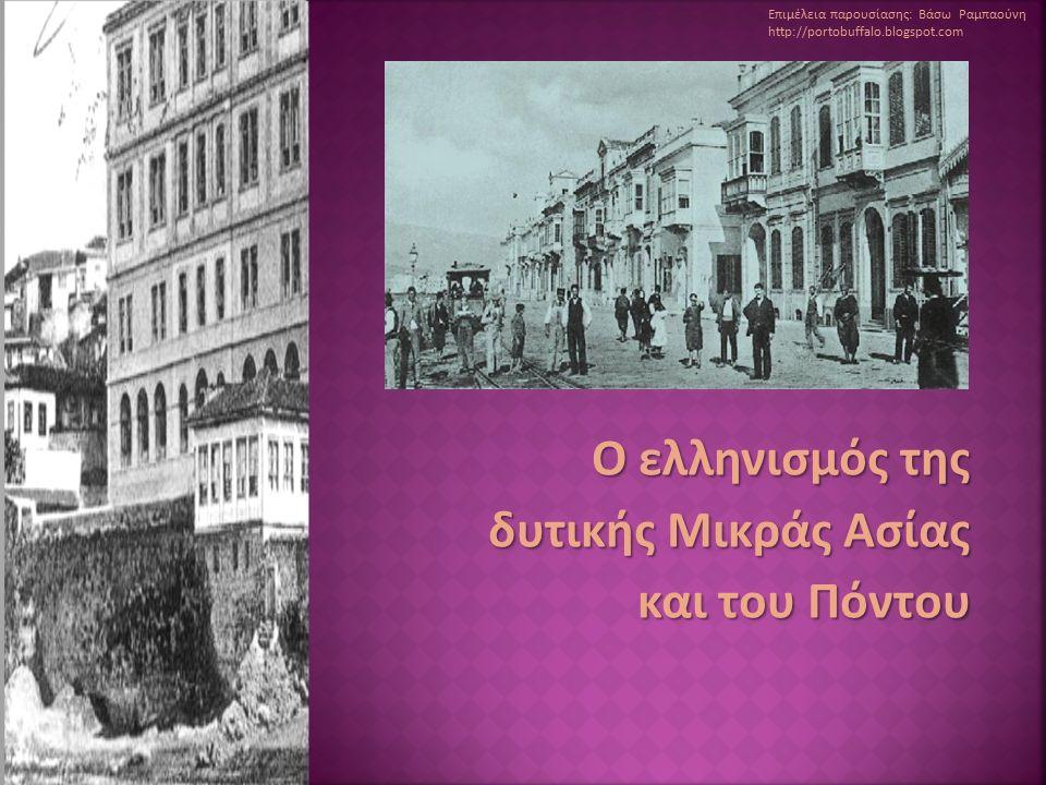 O ελληνισμός της δυτικής Μικράς Ασίας και του Πόντου Επιμέλεια παρουσίασης: Βάσω Ραμπαούνη http://portobuffalo.blogspot.com