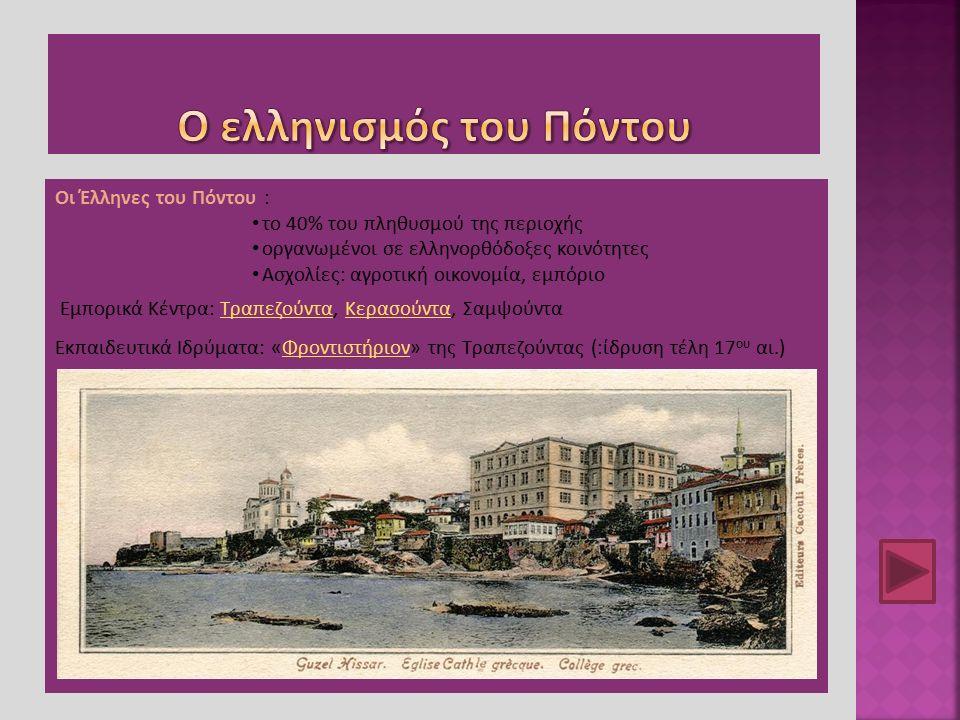 Οι Έλληνες του Πόντου : το 40% του πληθυσμού της περιοχής οργανωμένοι σε ελληνορθόδοξες κοινότητες Ασχολίες: αγροτική οικονομία, εμπόριο Εμπορικά Κέντρα: Τραπεζούντα, Κερασούντα, ΣαμψούνταΤραπεζούνταΚερασούντα Εκπαιδευτικά Ιδρύματα: «Φροντιστήριον» της Τραπεζούντας (:ίδρυση τέλη 17 ου αι.)Φροντιστήριον
