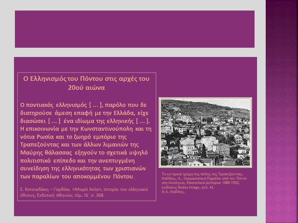 Ο Ελληνισμός του Πόντου στις αρχές του 20ού αιώνα Ο ποντιακός ελληνισμός [... ], παρόλο που δε διατηρούσε άμεση επαφή με την Ελλάδα, είχε διασώσει [..