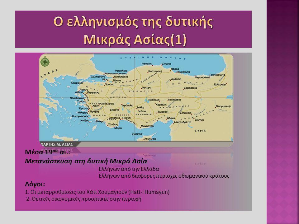 Μέσα 19 ου αι.: Μετανάστευση στη δυτική Μικρά Ασία Ελλήνων από την Ελλάδα Ελλήνων από διάφορες περιοχές οθωμανικού κράτους Λόγοι: 1. Οι μεταρρυθμίσεις