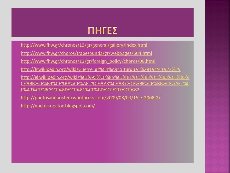  http://www.fhw.gr/chronos/13/gr/general/gallery/index.html http://www.fhw.gr/chronos/13/gr/general/gallery/index.html  http://www.fhw.gr/choros/trapezounda/gr/webpages/604.html http://www.fhw.gr/choros/trapezounda/gr/webpages/604.html  http://www.fhw.gr/chronos/13/gr/foreign_policy/choros/08.html http://www.fhw.gr/chronos/13/gr/foreign_policy/choros/08.html  http://fr.wikipedia.org/wiki/Guerre_gr%C3%A9co-turque_%281919-1922%29 http://fr.wikipedia.org/wiki/Guerre_gr%C3%A9co-turque_%281919-1922%29  http://el.wikipedia.org/wiki/%CE%95%CF%85%CE%B1%CE%B3%CE%B3%CE%B5% CE%BB%CE%B9%CE%BA%CE%AE_%CE%A3%CF%87%CE%BF%CE%BB%CE%AE_%C E%A3%CE%BC%CF%8D%CF%81%CE%BD%CE%B7%CF%82 http://el.wikipedia.org/wiki/%CE%95%CF%85%CE%B1%CE%B3%CE%B3%CE%B5% CE%BB%CE%B9%CE%BA%CE%AE_%CE%A3%CF%87%CE%BF%CE%BB%CE%AE_%C E%A3%CE%BC%CF%8D%CF%81%CE%BD%CE%B7%CF%82  http://pontosandaristera.wordpress.com/2009/08/03/15-7-2008-2/ http://pontosandaristera.wordpress.com/2009/08/03/15-7-2008-2/  http://noctoc-noctoc.blogspot.com/ http://noctoc-noctoc.blogspot.com/