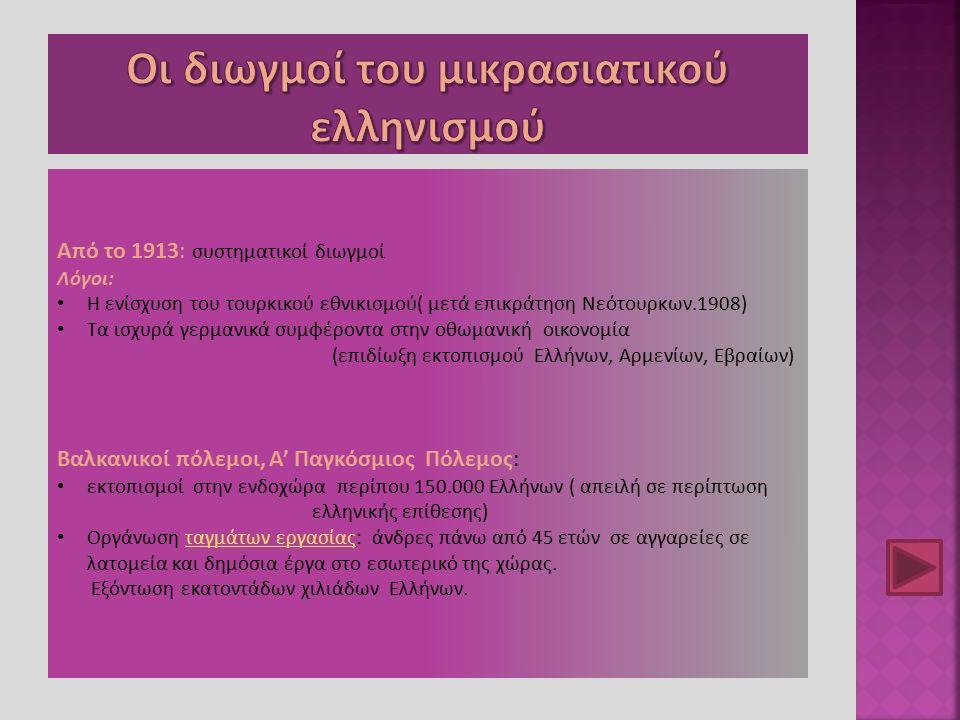 Από το 1913: συστηματικοί διωγμοί Λόγοι: Η ενίσχυση του τουρκικού εθνικισμού( μετά επικράτηση Νεότουρκων.1908) Τα ισχυρά γερμανικά συμφέροντα στην οθω