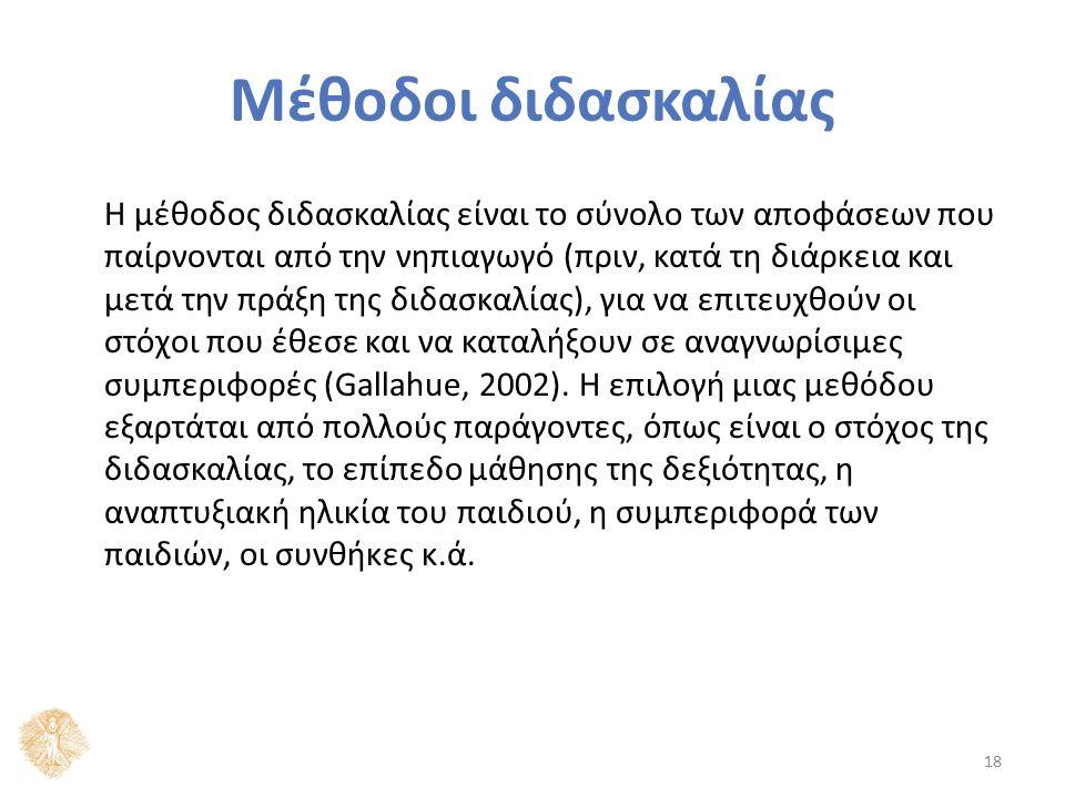 Μέθοδοι διδασκαλίας Η μέθοδος διδασκαλίας είναι το σύνολο των αποφάσεων που παίρνονται από την νηπιαγωγό (πριν, κατά τη διάρκεια και μετά την πράξη της διδασκαλίας), για να επιτευχθούν οι στόχοι που έθεσε και να καταλήξουν σε αναγνωρίσιμες συμπεριφορές (Gallahue, 2002).
