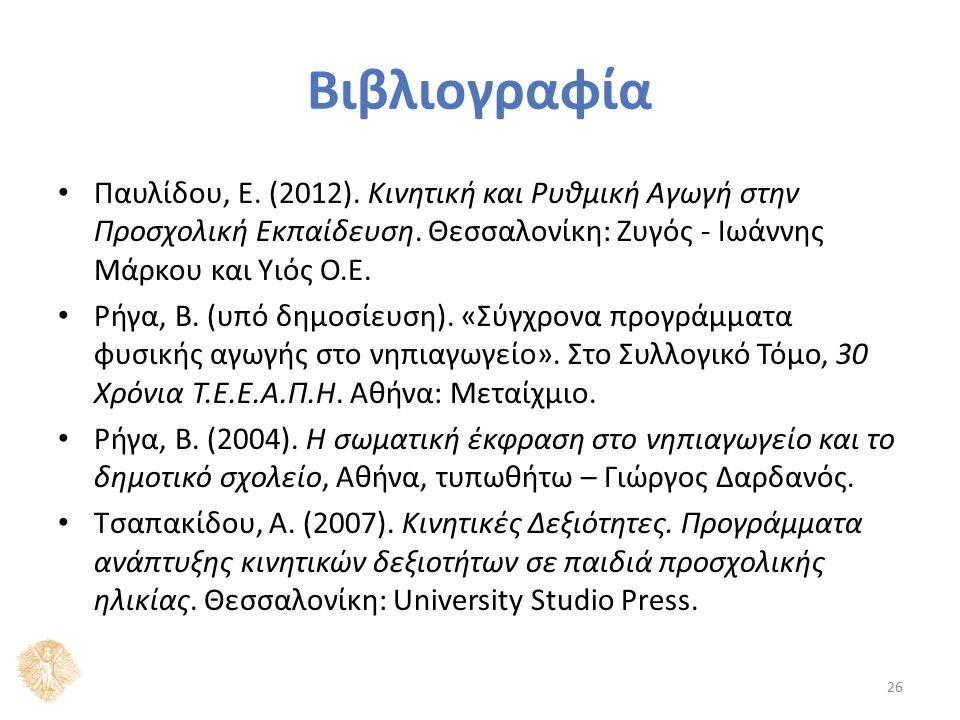 Βιβλιογραφία Παυλίδου, Ε. (2012). Κινητική και Ρυθμική Αγωγή στην Προσχολική Εκπαίδευση. Θεσσαλονίκη: Ζυγός - Ιωάννης Μάρκου και Υιός Ο.Ε. Ρήγα, Β. (υ