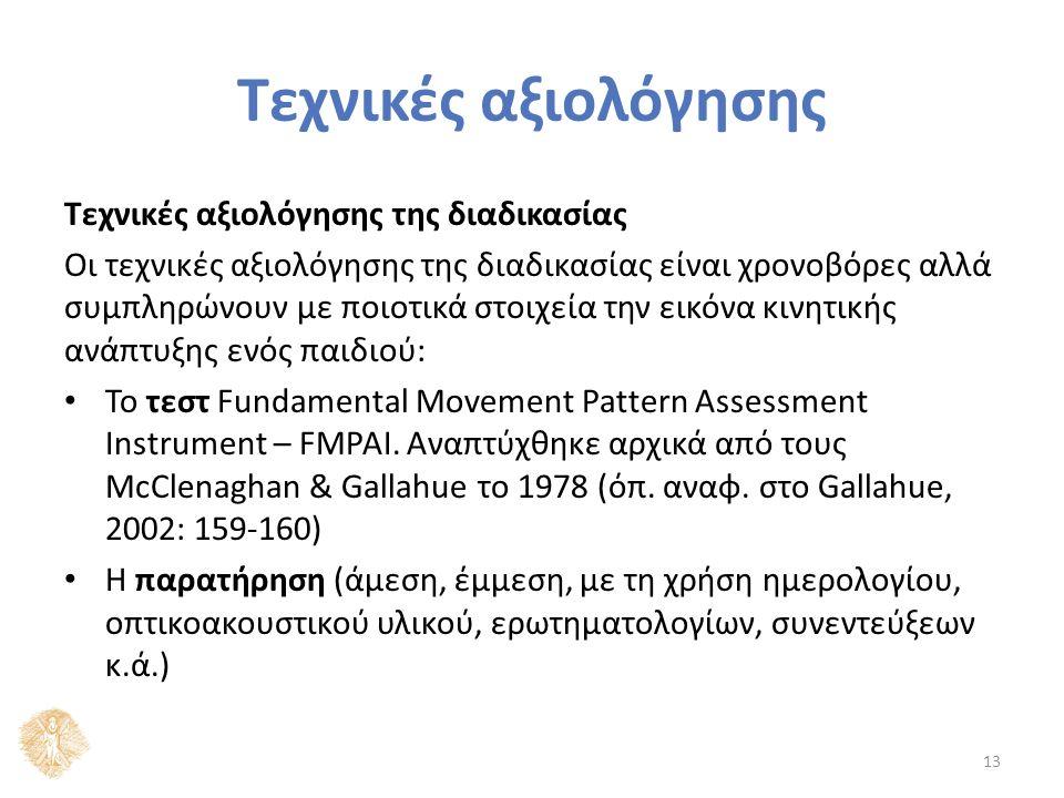 Τεχνικές αξιολόγησης Τεχνικές αξιολόγησης της διαδικασίας Οι τεχνικές αξιολόγησης της διαδικασίας είναι χρονοβόρες αλλά συμπληρώνουν με ποιοτικά στοιχεία την εικόνα κινητικής ανάπτυξης ενός παιδιού: Το τεστ Fundamental Movement Pattern Assessment Instrument – FMPAI.
