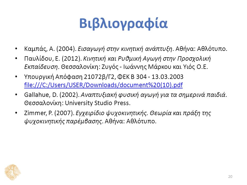Βιβλιογραφία Καμπάς, Α. (2004). Εισαγωγή στην κινητική ανάπτυξη. Αθήνα: Αθλότυπο. Παυλίδου, Ε. (2012). Κινητική και Ρυθμική Αγωγή στην Προσχολική Εκπα