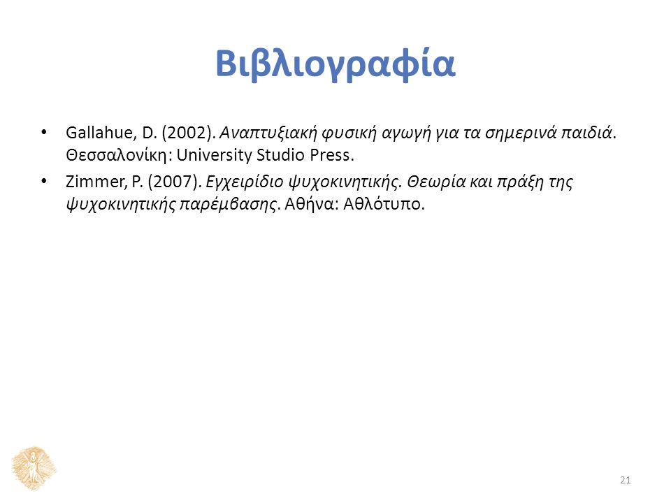Βιβλιογραφία Gallahue, D. (2002). Αναπτυξιακή φυσική αγωγή για τα σημερινά παιδιά. Θεσσαλονίκη: University Studio Press. Ζimmer, Ρ. (2007). Εγχειρίδιο