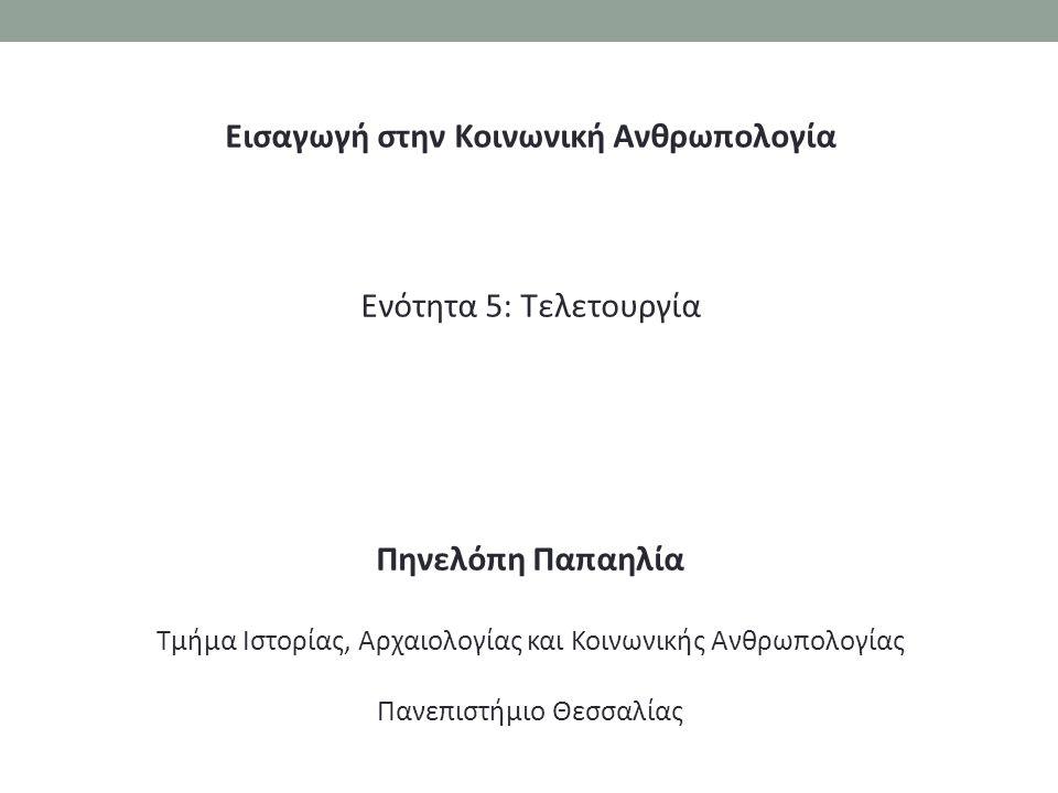 Εισαγωγή στην Κοινωνική Ανθρωπολογία Ενότητα 5: Τελετουργία Πηνελόπη Παπαηλία Τμήμα Ιστορίας, Αρχαιολογίας και Κοινωνικής Ανθρωπολογίας Πανεπιστήμιο Θεσσαλίας
