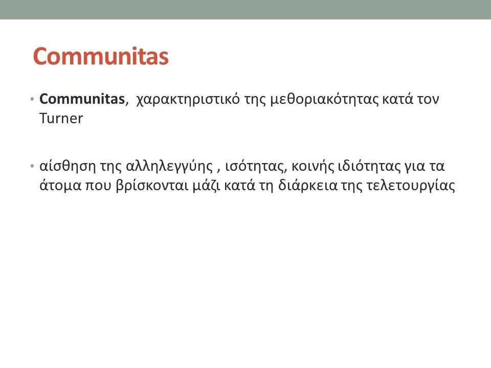 Communitas Communitas, χαρακτηριστικό της μεθοριακότητας κατά τον Turner αίσθηση της αλληλεγγύης, ισότητας, κοινής ιδιότητας για τα άτομα που βρίσκονται μάζι κατά τη διάρκεια της τελετουργίας