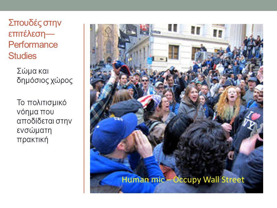 Σπουδές στην επιτέλεση— Performance Studies Σώμα και δημόσιος χώρος Το πολιτισμικό νόημα που αποδίδεται στην ενσώματη πρακτική Human mic – Occupy Wall Street