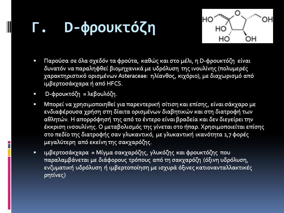 Γ. D-φρουκτόζη  Παρούσα σε όλα σχεδόν τα φρούτα, καθώς και στο μέλι, η D-φρουκτόζη είναι δυνατόν να παραληφθεί βιομηχανικά με υδρόλυση της ινουλίνης
