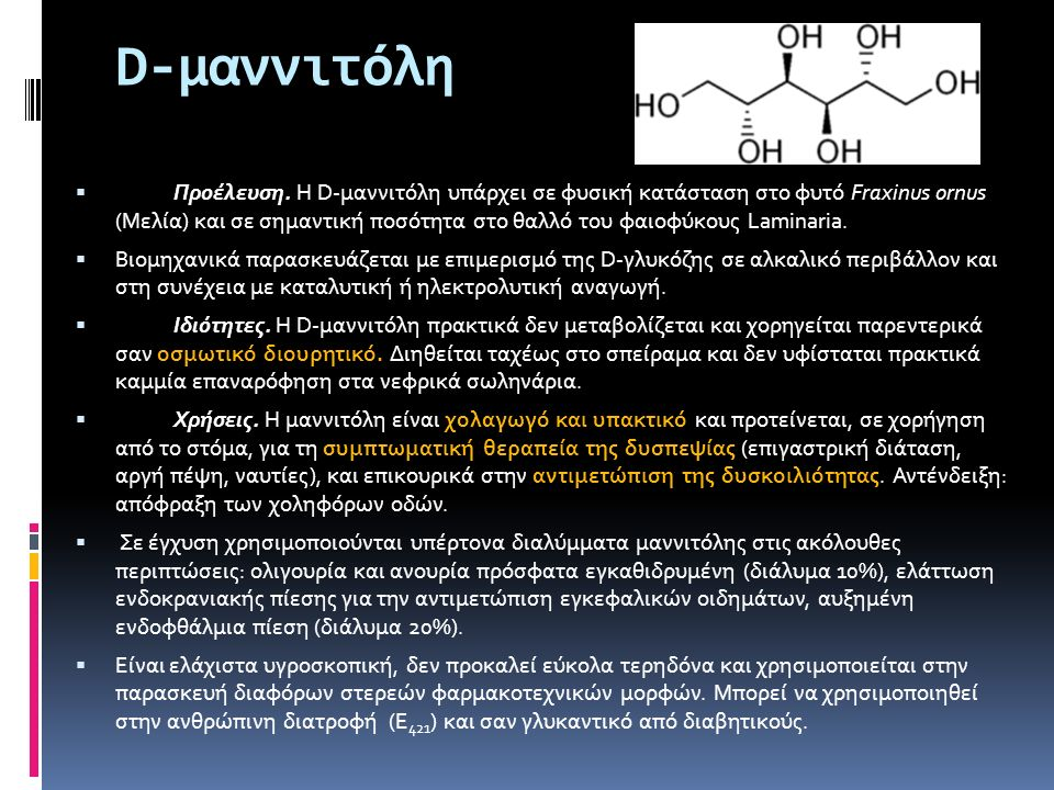 D-μαννιτόλη  Προέλευση. Η D-μαννιτόλη υπάρχει σε φυσική κατάσταση στο φυτό Fraxinus ornus (Μελία) και σε σημαντική ποσότητα στο θαλλό του φαιοφύκους