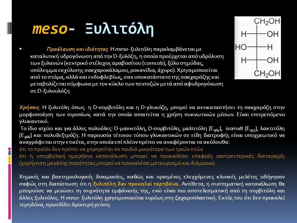meso- Ξυλιτόλη  Προέλευση και ιδιότητες. Η meso- ξυλιτόλη παραλαμβάνεται με καταλυτική υδρογόνωση από την D-ξυλόζη, η οποία προέρχεται από υδρόλυση τ