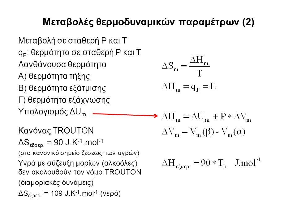 Μεταβολές θερμοδυναμικών παραμέτρων (2) Μεταβολή σε σταθερή P και T q P : θερμότητα σε σταθερή P και T Λανθάνουσα θερμότητα Α) θερμότητα τήξης Β) θερμότητα εξάτμισης Γ) θερμότητα εξάχνωσης Υπολογισμός ΔU m Κανόνας TROUTON ΔS εξαερ.