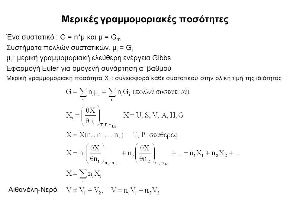 Μερικές γραμμομοριακές ποσότητες Ένα συστατικό : G = n*μ και μ = G m Συστήματα πολλών συστατικών, μ i = G i μ i : μερική γραμμομοριακή ελεύθερη ενέργεια Gibbs Εφαρμογή Euler για ομογενή συνάρτηση α' βαθμού Μερική γραμμομοριακή ποσότητα Χ i : συνεισφορά κάθε συστατικού στην ολική τιμή της ιδιότητας Αιθανόλη-Νερό