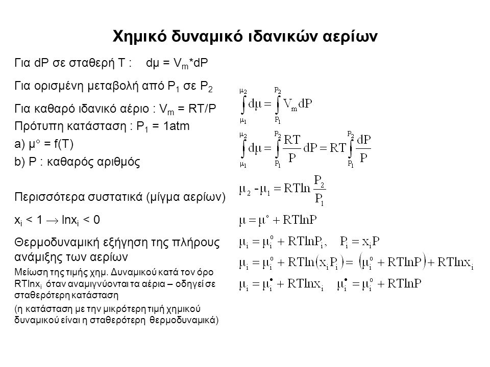 Χημικό δυναμικό ιδανικών αερίων Για dP σε σταθερή T : dμ = V m *dP Για ορισμένη μεταβολή από P 1 σε P 2 Για καθαρό ιδανικό αέριο : V m = RT/P Πρότυπη κατάσταση : P 1 = 1atm a) μ  = f(T) b) P : καθαρός αριθμός Περισσότερα συστατικά (μίγμα αερίων) x i < 1  lnx i < 0 Θερμοδυναμική εξήγηση της πλήρους ανάμιξης των αερίων Μείωση της τιμής χημ.