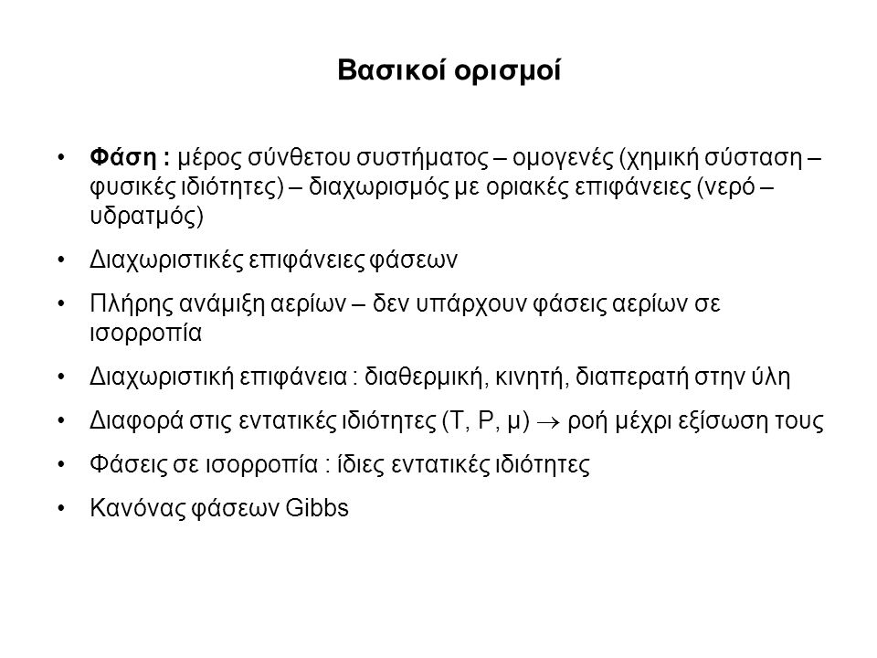 Φάση : μέρος σύνθετου συστήματος – ομογενές (χημική σύσταση – φυσικές ιδιότητες) – διαχωρισμός με οριακές επιφάνειες (νερό – υδρατμός) Διαχωριστικές επιφάνειες φάσεων Πλήρης ανάμιξη αερίων – δεν υπάρχουν φάσεις αερίων σε ισορροπία Διαχωριστική επιφάνεια : διαθερμική, κινητή, διαπερατή στην ύλη Διαφορά στις εντατικές ιδιότητες (T, P, μ)  ροή μέχρι εξίσωση τους Φάσεις σε ισορροπία : ίδιες εντατικές ιδιότητες Κανόνας φάσεων Gibbs Βασικοί ορισμοί