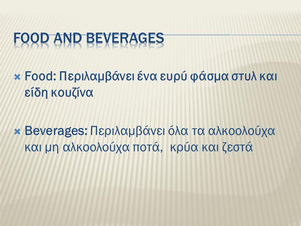  Food: Περιλαμβάνει ένα ευρύ φάσμα στυλ και είδη κουζίνα  Beverages: Περιλαμβάνει όλα τα αλκοολούχα και μη αλκοολούχα ποτά, κρύα και ζεστά