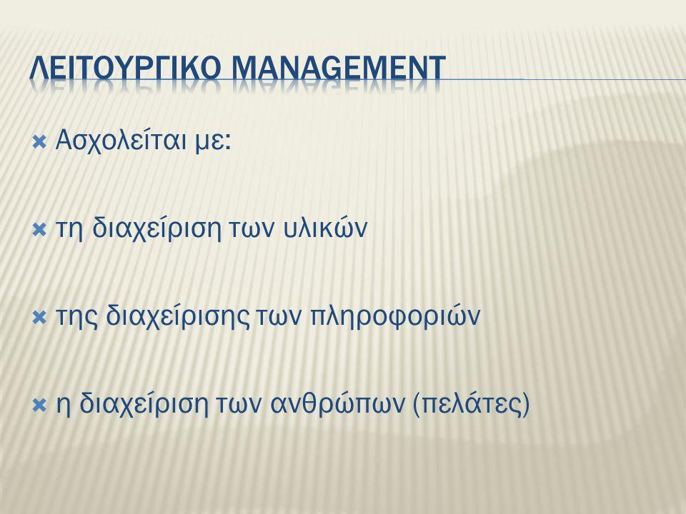  Ασχολείται με:  τη διαχείριση των υλικών  της διαχείρισης των πληροφοριών  η διαχείριση των ανθρώπων (πελάτες)