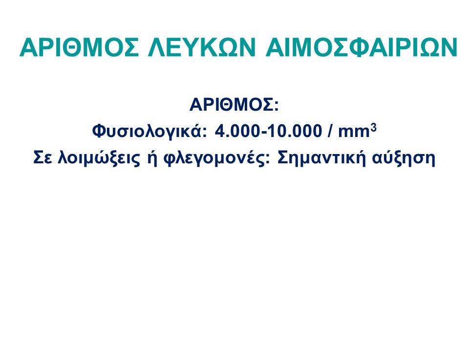 ΑΡΙΘΜΟΣ ΛΕΥΚΩΝ ΑΙΜΟΣΦΑΙΡΙΩΝ ΑΡΙΘΜΟΣ: Φυσιολογικά: 4.000-10.000 / mm 3 Σε λοιμώξεις ή φλεγομονές: Σημαντική αύξηση