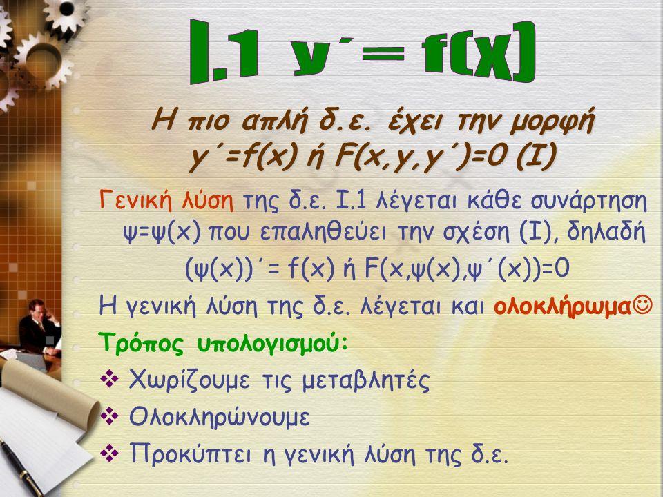 Η πιο απλή δ.ε. έχει την μορφή y΄=f(x) ή F(x,y,y΄)=0 (Ι) Γενική λύση της δ.ε.