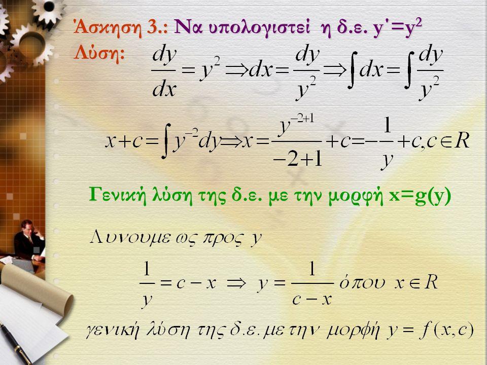 Άσκηση 3.: Να υπολογιστεί η δ.ε. y΄=y 2 Λύση: Γενική λύση της δ.ε. με την μορφή x=g(y)