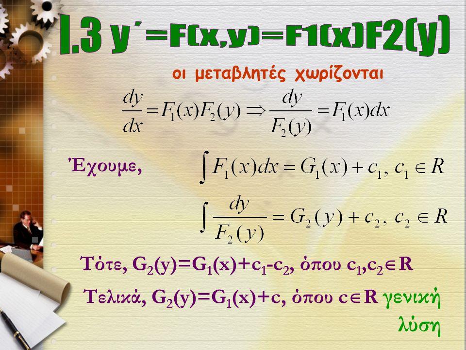 οι μεταβλητές χωρίζονται Έχουμε, Τότε, G 2 (y)=G 1 (x)+c 1 -c 2, όπου c 1,c 2  R Τελικά, G 2 (y)=G 1 (x)+c, όπου c  R γενική λύση