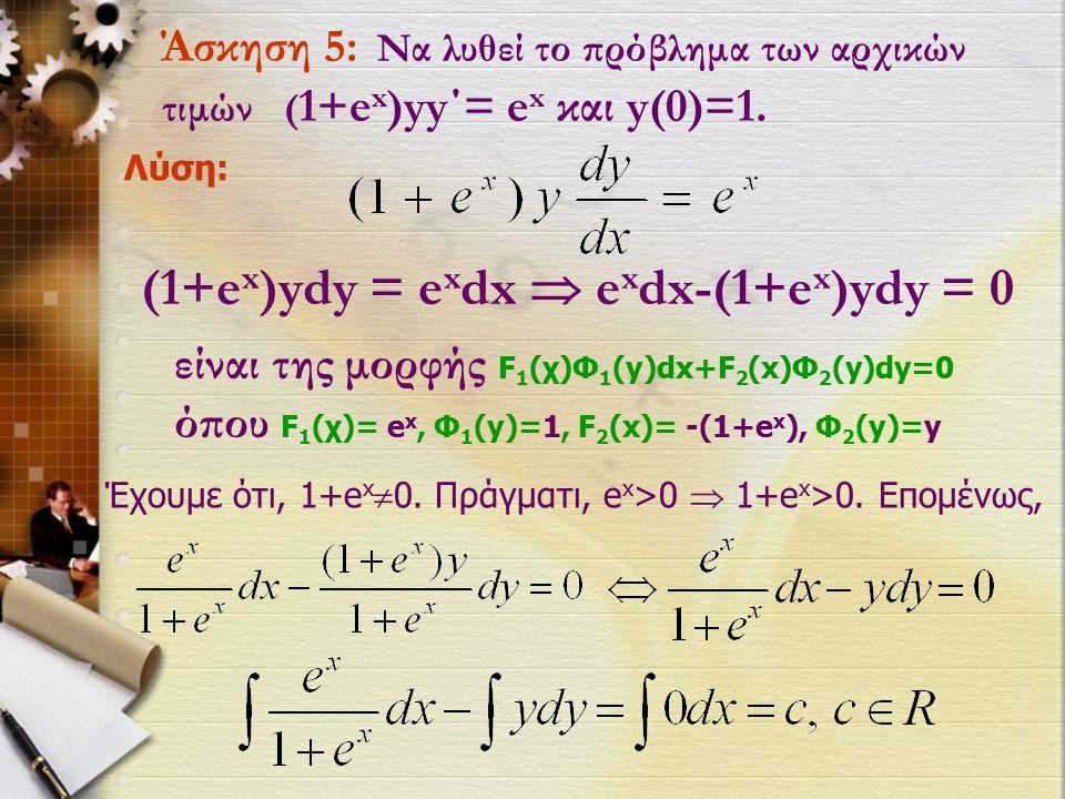 Άσκηση 5: Να λυθεί το πρόβλημα των αρχικών τιμών ( 1+e x )yy΄= e x και y(0)=1.