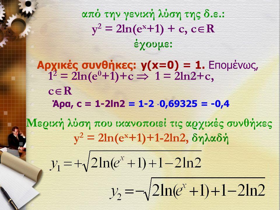 από την γενική λύση της δ.ε.: y 2 = 2ln(e x +1) + c, c  R έχουμε: Αρχικές συνθήκες: y(x=0) = 1.