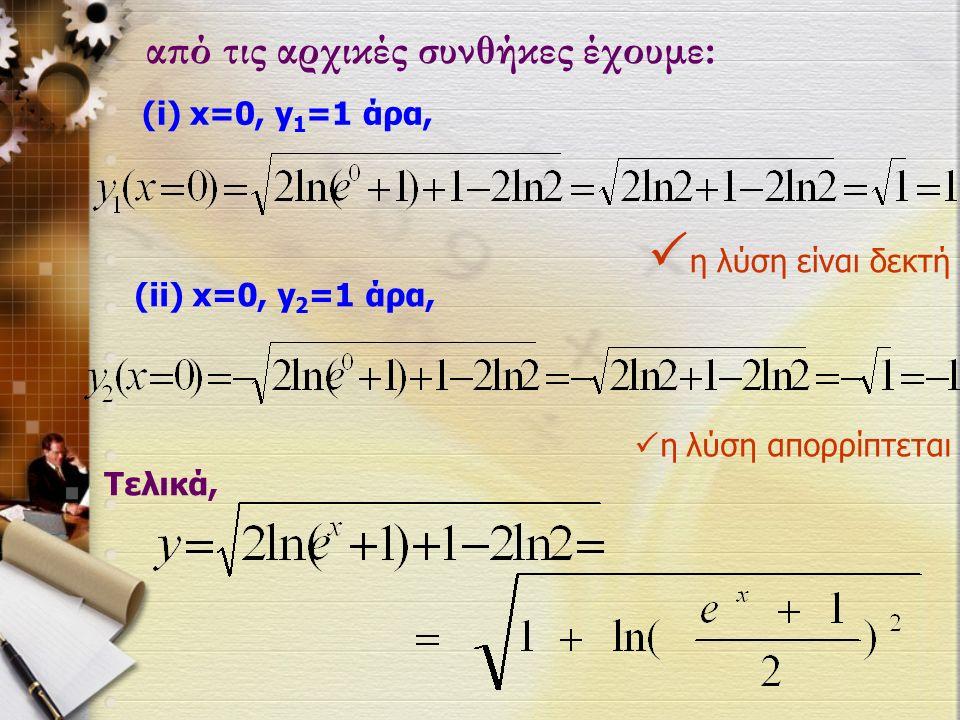 από τις αρχικές συνθήκες έχουμε: (i) x=0, y 1 =1 άρα,  η λύση είναι δεκτή Τελικά, (ii) x=0, y 2 =1 άρα,  η λύση απορρίπτεται