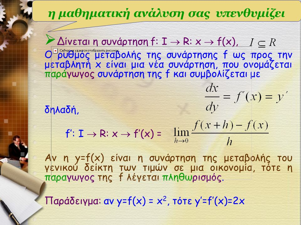  Δίνεται η συνάρτηση f: I  R: x  f(x), Ο ρυθμός μεταβολής της συνάρτησης f ως προς την μεταβλητή x είναι μια νέα συνάρτηση, που ονομάζεται παράγωγος συνάρτηση της f και συμβολίζεται με δηλαδή, f': I  R: x  f'(x) = Αν η y=f(x) είναι η συνάρτηση της μεταβολής του γενικού δείκτη των τιμών σε μια οικονομία, τότε η παραγωγος της f λέγεται πληθωρισμός.