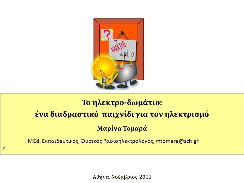 Αθήνα, Νοέμβριος 2011 Το ηλεκτρο-δωμάτιο: ένα διαδραστικό παιχνίδι για τον ηλεκτρισμό Μαρίνα Τομαρά MEd, Εκπαιδευτικός, Φυσικός Ραδιοηλεκτρολόγος, mtomara@sch.gr r