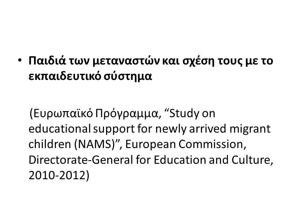 Παιδιά των μεταναστών και σχέση τους με το εκπαιδευτικό σύστημα (Ευρωπαϊκό Πρόγραμμα, Study on educational support for newly arrived migrant children (NAMS) , European Commission, Directorate-General for Education and Culture, 2010-2012)