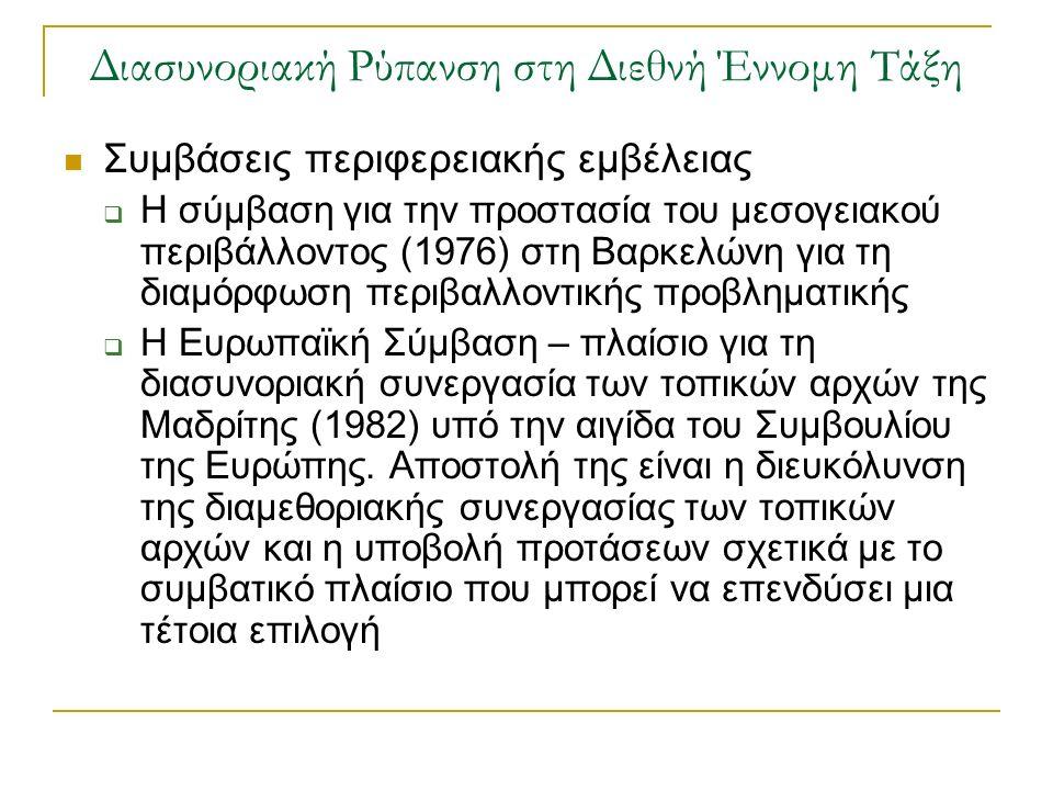 Διασυνοριακή Ρύπανση στη Διεθνή Έννομη Τάξη Συμβάσεις περιφερειακής εμβέλειας  Η σύμβαση για την προστασία του μεσογειακού περιβάλλοντος (1976) στη Βαρκελώνη για τη διαμόρφωση περιβαλλοντικής προβληματικής  Η Ευρωπαϊκή Σύμβαση – πλαίσιο για τη διασυνοριακή συνεργασία των τοπικών αρχών της Μαδρίτης (1982) υπό την αιγίδα του Συμβουλίου της Ευρώπης.