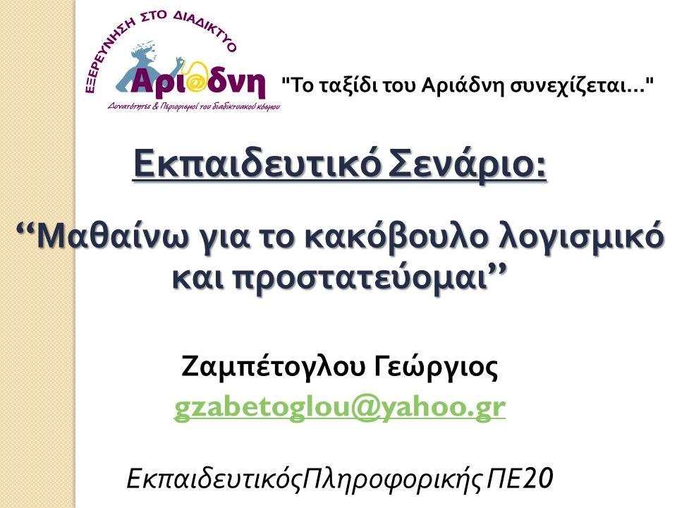 Εκπαιδευτικό Σενάριο : Μαθαίνω για το κακόβουλο λογισμικό και προστατεύομαι Ζαμπέτογλου Γεώργιος gzabetoglou@yahoo.gr ΕκπαιδευτικόςΠληροφορικής ΠΕ 20 Το ταξίδι του Αριάδνη συνεχίζεται...