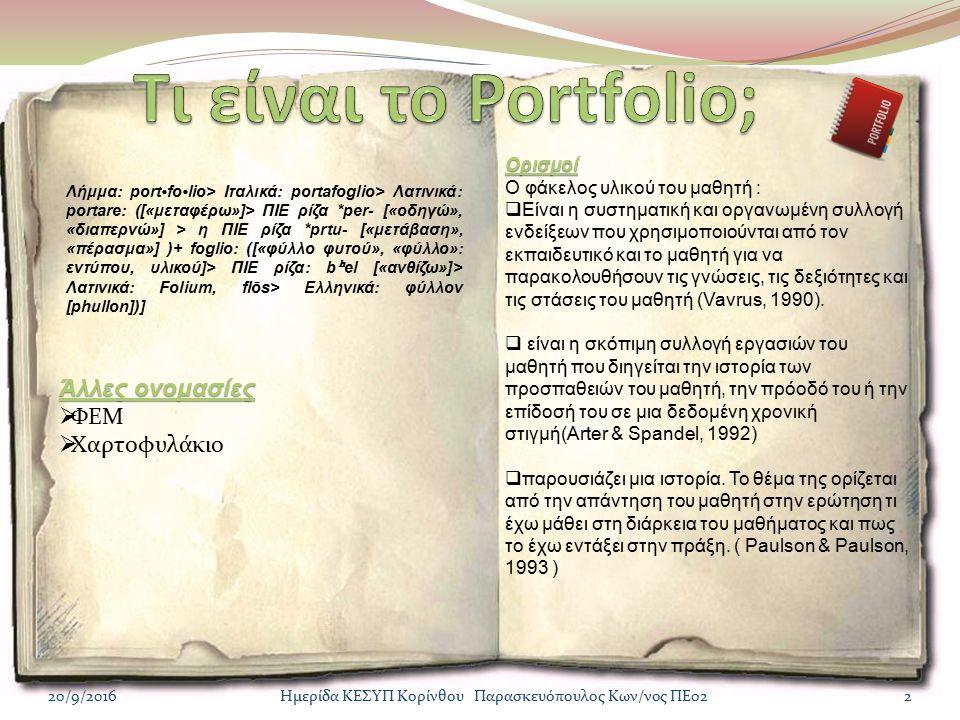 20/9/20162Ημερίδα ΚΕΣΥΠ Κορίνθου Παρασκευόπουλος Κων/νος ΠΕ02 Λήμμα: portfolio> Ιταλικά: portafoglio> Λατινικά: portare: ([«μεταφέρω»]> ΠΙΕ ρίζα *per- [«οδηγώ», «διαπερνώ»] > η ΠΙΕ ρίζα *prtu- [«μετάβαση», «πέρασμα»] )+ foglio: ([«φύλλο φυτού», «φύλλο»: εντύπου, υλικού]> ΠΙΕ ρίζα: b ʰ el [«ανθίζω»]> Λατινικά: Folium, flōs> Ελληνικά: φύλλον [phullon])] Άλλες ονομασίες  ΦΕΜ  Χαρτοφυλάκιο Ορισμοί Ο φάκελος υλικού του μαθητή :  Είναι η συστηματική και οργανωμένη συλλογή ενδείξεων που χρησιμοποιούνται από τον εκπαιδευτικό και το μαθητή για να παρακολουθήσουν τις γνώσεις, τις δεξιότητες και τις στάσεις του μαθητή (Vavrus, 1990).