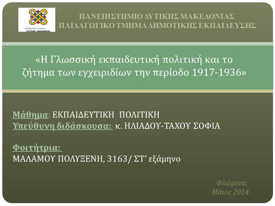 ΠΑΝΕΠΙΣΤΗΜΙΟ ΔΥΤΙΚΗΣ ΜΑΚΕΔΟΝΙΑΣ ΠΑΙΔΑΓΩΓΙΚΟ ΤΜΗΜΑ ΔΗΜΟΤΙΚΗΣ ΕΚΠΑΙΔΕΥΣΗΣ « Η Γλωσσική εκπαιδευτική πολιτική και το ζήτημα των εγχειριδίων την περίοδο 1917-1936» Μάθημα : ΕΚΠΑΙΔΕΥΤΙΚΗ ΠΟΛΙΤΙΚΗ Υπεύθυνη διδάσκουσα : κ.