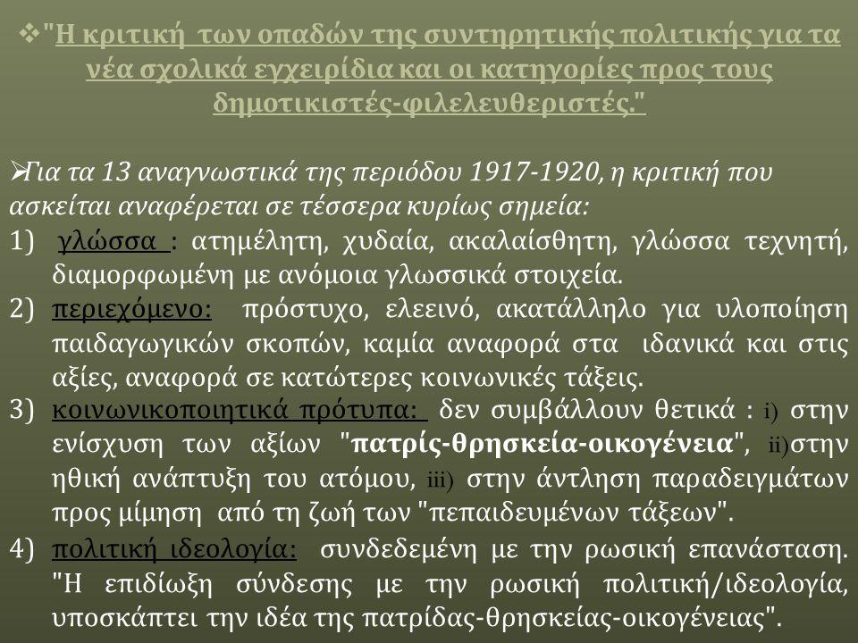  Η κριτική των οπαδών της συντηρητικής πολιτικής για τα νέα σχολικά εγχειρίδια και οι κατηγορίες προς τους δημοτικιστές - φιλελευθεριστές.  Για τα 13 αναγνωστικά της περιόδου 1917-1920, η κριτική που ασκείται αναφέρεται σε τέσσερα κυρίως σημεία : 1) γλώσσα : ατημέλητη, χυδαία, ακαλαίσθητη, γλώσσα τεχνητή, διαμορφωμένη με ανόμοια γλωσσικά στοιχεία.
