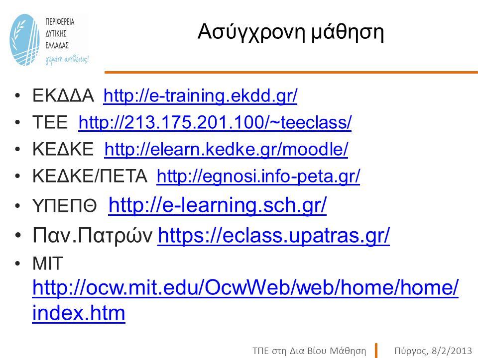 ΤΠΕ στη Δια Βίου ΜάθησηΠύργος, 8/2/2013 Ασύγχρονη μάθηση ΕΚΔΔΑ http://e-training.ekdd.gr/http://e-training.ekdd.gr/ ΤΕΕ http://213.175.201.100/~teeclass/http://213.175.201.100/~teeclass/ ΚΕΔΚΕ http://elearn.kedke.gr/moodle/http://elearn.kedke.gr/moodle/ ΚΕΔΚΕ/ΠΕΤΑ http://egnosi.info-peta.gr/http://egnosi.info-peta.gr/ ΥΠΕΠΘ http://e-learning.sch.gr/ http://e-learning.sch.gr/ Παν.Πατρών https://eclass.upatras.gr/https://eclass.upatras.gr/ ΜΙΤ http://ocw.mit.edu/OcwWeb/web/home/home/ index.htm http://ocw.mit.edu/OcwWeb/web/home/home/ index.htm