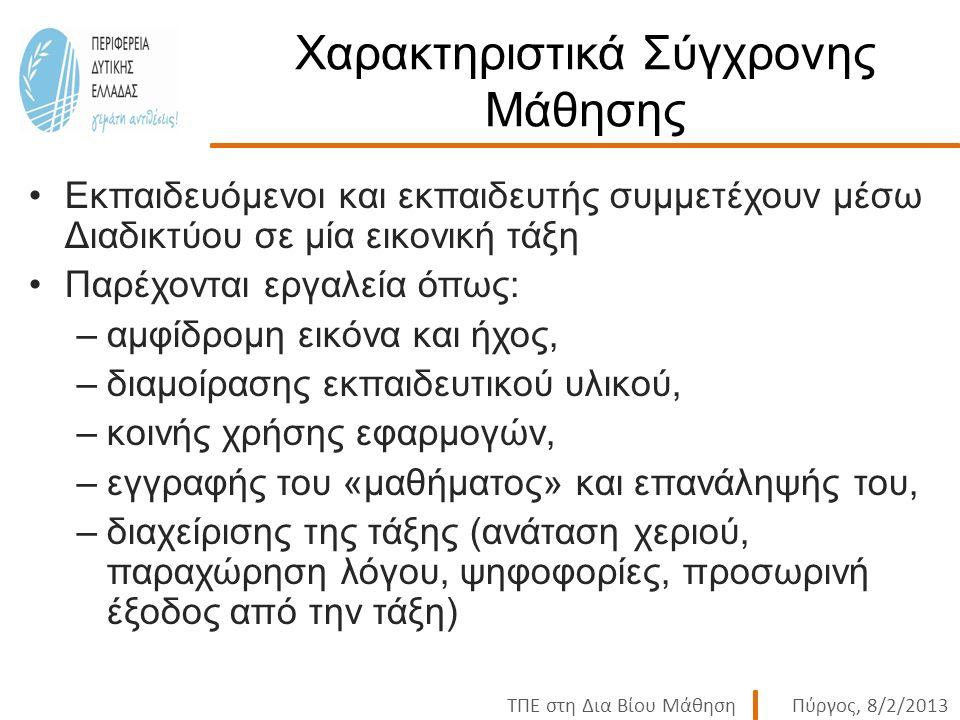 ΤΠΕ στη Δια Βίου ΜάθησηΠύργος, 8/2/2013 Χαρακτηριστικά Σύγχρονης Μάθησης Εκπαιδευόμενοι και εκπαιδευτής συμμετέχουν μέσω Διαδικτύου σε μία εικονική τάξη Παρέχονται εργαλεία όπως: –αμφίδρομη εικόνα και ήχος, –διαμοίρασης εκπαιδευτικού υλικού, –κοινής χρήσης εφαρμογών, –εγγραφής του «μαθήματος» και επανάληψής του, –διαχείρισης της τάξης (ανάταση χεριού, παραχώρηση λόγου, ψηφοφορίες, προσωρινή έξοδος από την τάξη)