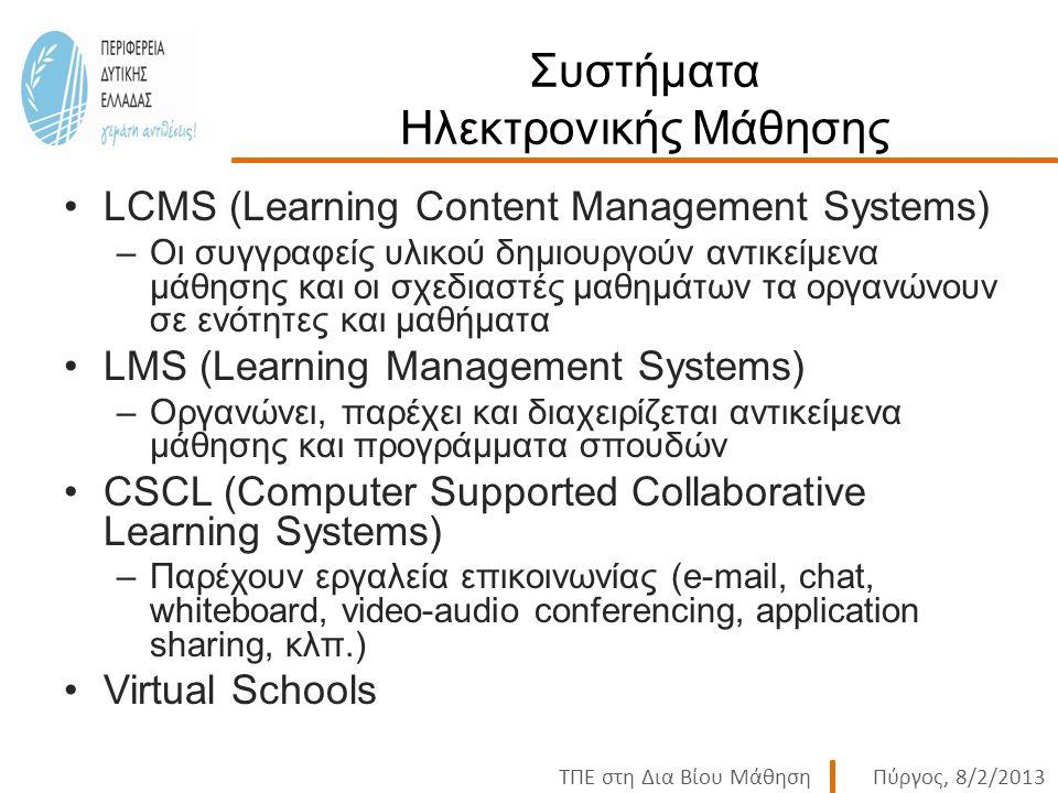 ΤΠΕ στη Δια Βίου ΜάθησηΠύργος, 8/2/2013 Συστήματα Ηλεκτρονικής Μάθησης LCMS (Learning Content Management Systems) –Οι συγγραφείς υλικού δημιουργούν αντικείμενα μάθησης και οι σχεδιαστές μαθημάτων τα οργανώνουν σε ενότητες και μαθήματα LMS (Learning Management Systems) –Οργανώνει, παρέχει και διαχειρίζεται αντικείμενα μάθησης και προγράμματα σπουδών CSCL (Computer Supported Collaborative Learning Systems) –Παρέχουν εργαλεία επικοινωνίας (e-mail, chat, whiteboard, video-audio conferencing, application sharing, κλπ.) Virtual Schools