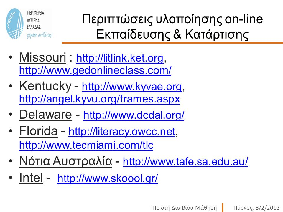 ΤΠΕ στη Δια Βίου ΜάθησηΠύργος, 8/2/2013 Περιπτώσεις υλοποίησης on-line Εκπαίδευσης & Κατάρτισης Missouri : http://litlink.ket.org, http://www.gedonlineclass.com/ http://litlink.ket.org http://www.gedonlineclass.com/ Kentucky - http://www.kyvae.org, http://angel.kyvu.org/frames.aspx http://www.kyvae.org http://angel.kyvu.org/frames.aspx Delaware - http://www.dcdal.org/ http://www.dcdal.org/ Florida - http://literacy.owcc.net, http://www.tecmiami.com/tlc http://literacy.owcc.net http://www.tecmiami.com/tlc Νότια Αυστραλία - http://www.tafe.sa.edu.au/ http://www.tafe.sa.edu.au/ Intel - http://www.skoool.gr/ http://www.skoool.gr/