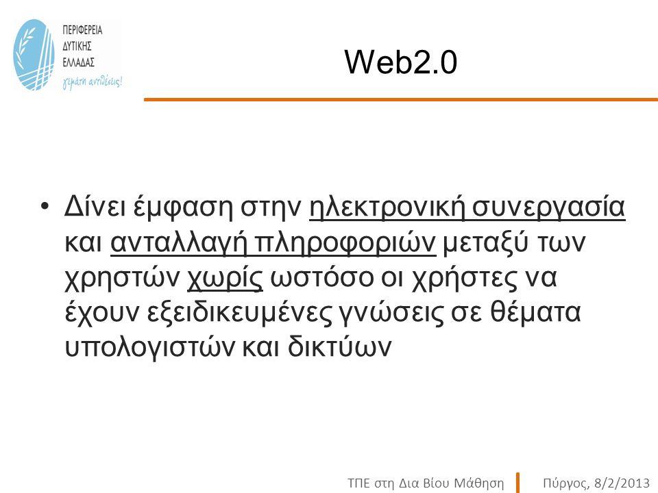 ΤΠΕ στη Δια Βίου ΜάθησηΠύργος, 8/2/2013 Web2.0 Δίνει έμφαση στην ηλεκτρονική συνεργασία και ανταλλαγή πληροφοριών μεταξύ των χρηστών χωρίς ωστόσο οι χρήστες να έχουν εξειδικευμένες γνώσεις σε θέματα υπολογιστών και δικτύων