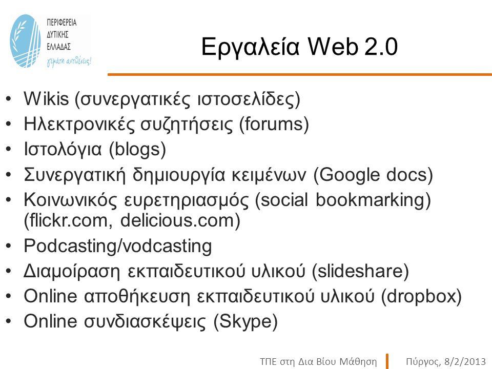 ΤΠΕ στη Δια Βίου ΜάθησηΠύργος, 8/2/2013 Εργαλεία Web 2.0 Wikis (συνεργατικές ιστοσελίδες) Ηλεκτρονικές συζητήσεις (forums) Ιστολόγια (blogs) Συνεργατική δημιουργία κειμένων (Google docs) Κοινωνικός ευρετηριασμός (social bookmarking) (flickr.com, delicious.com) Podcasting/vodcasting Διαμοίραση εκπαιδευτικού υλικού (slideshare) Online αποθήκευση εκπαιδευτικού υλικού (dropbox) Online συνδιασκέψεις (Skype)