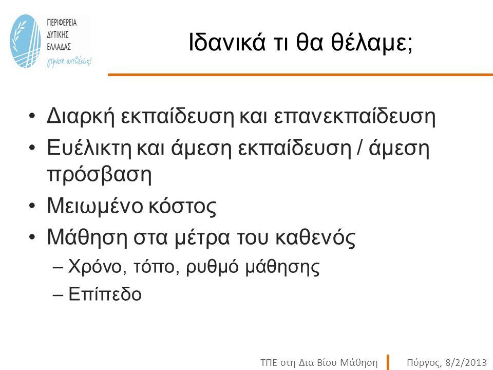 ΤΠΕ στη Δια Βίου ΜάθησηΠύργος, 8/2/2013 Ιδανικά τι θα θέλαμε; Διαρκή εκπαίδευση και επανεκπαίδευση Ευέλικτη και άμεση εκπαίδευση / άμεση πρόσβαση Μειωμένο κόστος Μάθηση στα μέτρα του καθενός –Χρόνο, τόπο, ρυθμό μάθησης –Επίπεδο