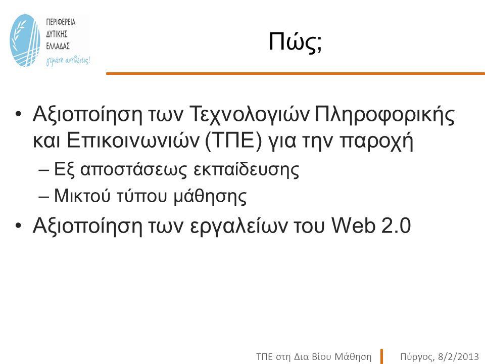 ΤΠΕ στη Δια Βίου ΜάθησηΠύργος, 8/2/2013 Πώς; Αξιοποίηση των Τεχνολογιών Πληροφορικής και Επικοινωνιών (ΤΠΕ) για την παροχή –Εξ αποστάσεως εκπαίδευσης –Μικτού τύπου μάθησης Αξιοποίηση των εργαλείων του Web 2.0