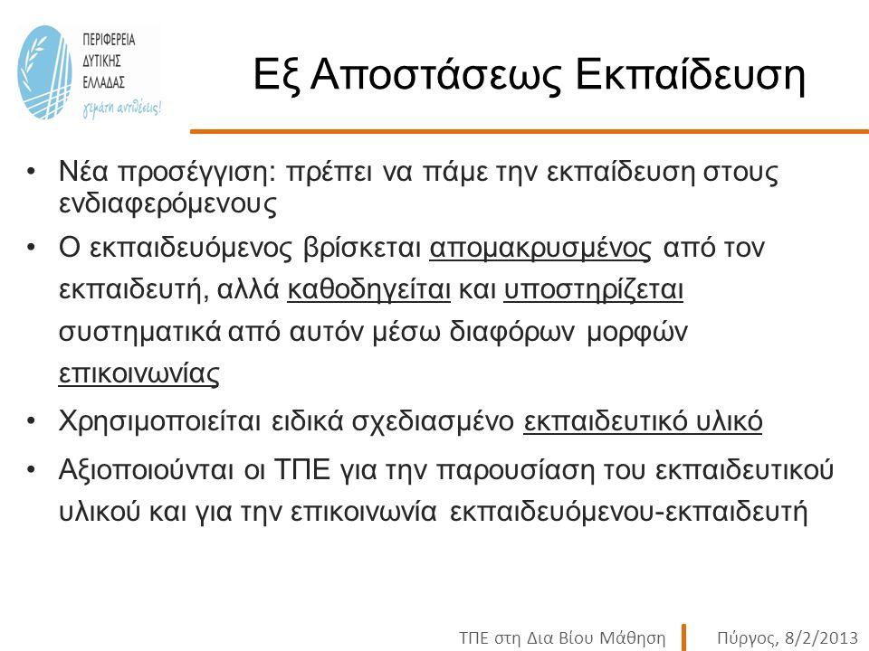 ΤΠΕ στη Δια Βίου ΜάθησηΠύργος, 8/2/2013 Εξ Αποστάσεως Εκπαίδευση Νέα προσέγγιση: πρέπει να πάμε την εκπαίδευση στους ενδιαφερόμενους Ο εκπαιδευόμενος βρίσκεται απομακρυσμένος από τον εκπαιδευτή, αλλά καθοδηγείται και υποστηρίζεται συστηματικά από αυτόν μέσω διαφόρων μορφών επικοινωνίας Χρησιμοποιείται ειδικά σχεδιασμένο εκπαιδευτικό υλικό Αξιοποιούνται οι ΤΠΕ για την παρουσίαση του εκπαιδευτικού υλικού και για την επικοινωνία εκπαιδευόμενου-εκπαιδευτή