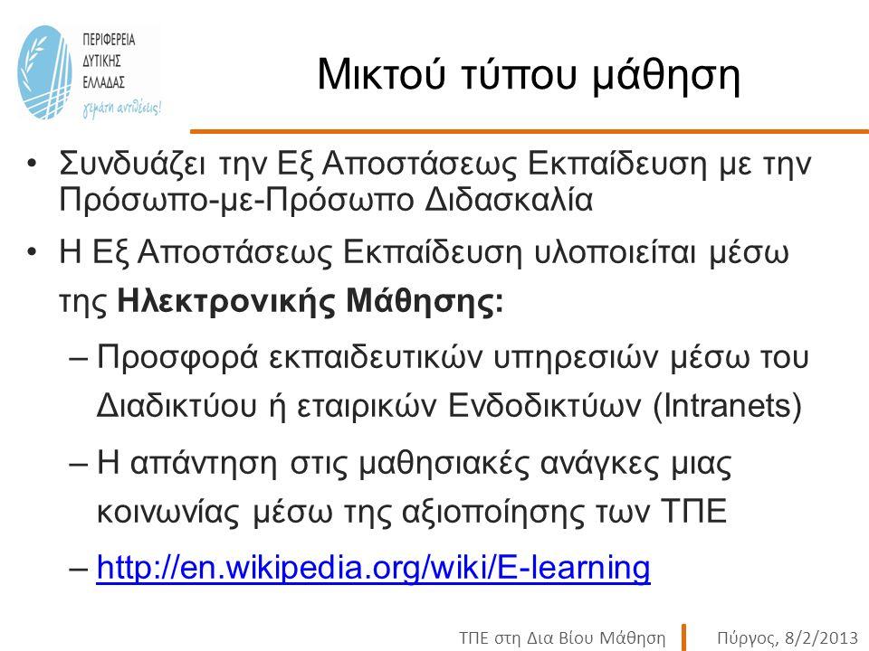 ΤΠΕ στη Δια Βίου ΜάθησηΠύργος, 8/2/2013 Μικτού τύπου μάθηση Συνδυάζει την Εξ Αποστάσεως Εκπαίδευση με την Πρόσωπο-με-Πρόσωπο Διδασκαλία Η Εξ Αποστάσεως Εκπαίδευση υλοποιείται μέσω της Ηλεκτρονικής Μάθησης: –Προσφορά εκπαιδευτικών υπηρεσιών μέσω του Διαδικτύου ή εταιρικών Ενδοδικτύων (Intranets) –Η απάντηση στις μαθησιακές ανάγκες μιας κοινωνίας μέσω της αξιοποίησης των ΤΠΕ –http://en.wikipedia.org/wiki/E-learninghttp://en.wikipedia.org/wiki/E-learning