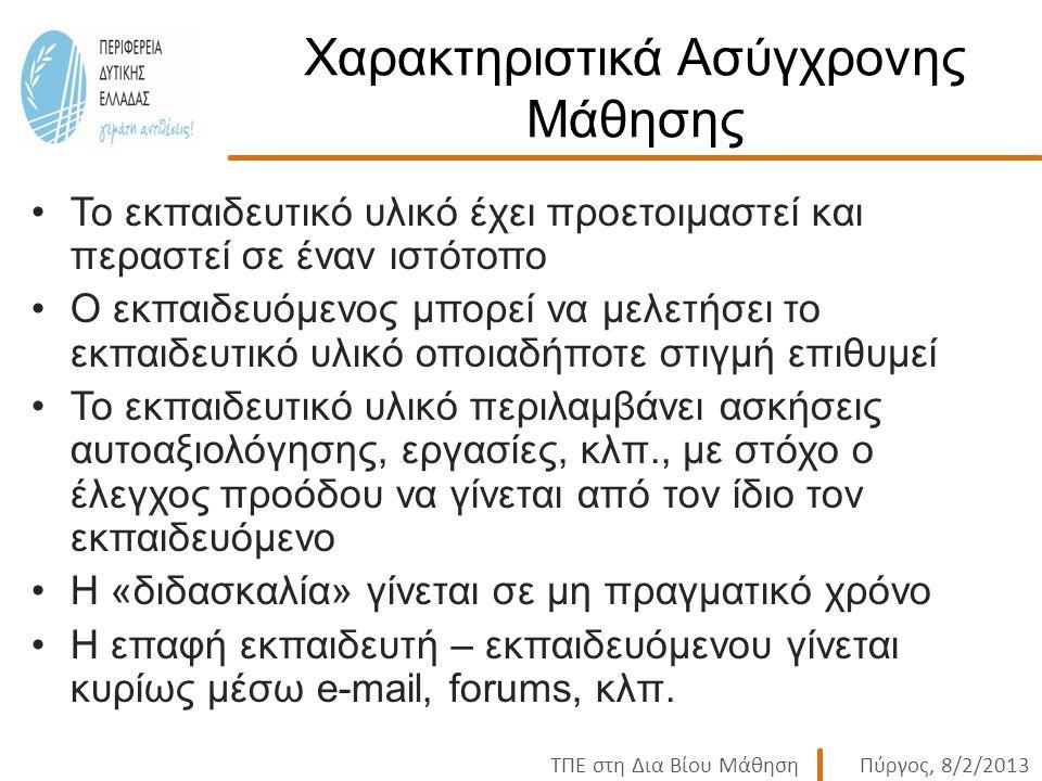 ΤΠΕ στη Δια Βίου ΜάθησηΠύργος, 8/2/2013 Χαρακτηριστικά Ασύγχρονης Μάθησης Το εκπαιδευτικό υλικό έχει προετοιμαστεί και περαστεί σε έναν ιστότοπο Ο εκπαιδευόμενος μπορεί να μελετήσει το εκπαιδευτικό υλικό οποιαδήποτε στιγμή επιθυμεί Το εκπαιδευτικό υλικό περιλαμβάνει ασκήσεις αυτοαξιολόγησης, εργασίες, κλπ., με στόχο ο έλεγχος προόδου να γίνεται από τον ίδιο τον εκπαιδευόμενο Η «διδασκαλία» γίνεται σε μη πραγματικό χρόνο Η επαφή εκπαιδευτή – εκπαιδευόμενου γίνεται κυρίως μέσω e-mail, forums, κλπ.