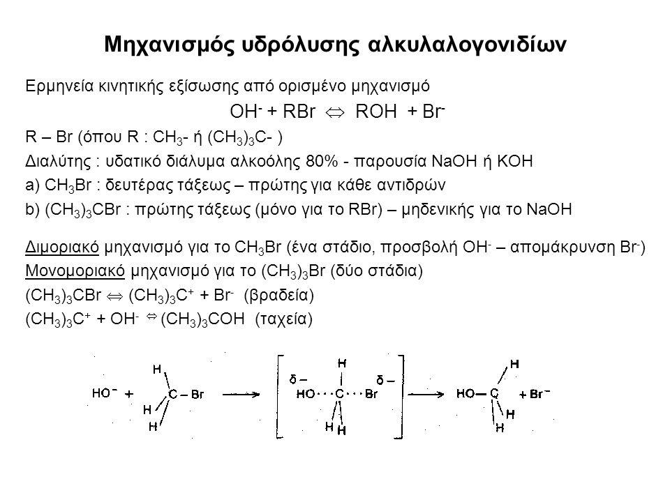 Μηχανισμός υδρόλυσης αλκυλαλογονιδίων Ερμηνεία κινητικής εξίσωσης από ορισμένο μηχανισμό OH - + RBr  ROH + Br - R – Br (όπου R : CH 3 - ή (CH 3 ) 3 C- ) Διαλύτης : υδατικό διάλυμα αλκοόλης 80% - παρουσία NaOH ή KOH a) CH 3 Br : δευτέρας τάξεως – πρώτης για κάθε αντιδρών b) (CH 3 ) 3 CBr : πρώτης τάξεως (μόνο για το RBr) – μηδενικής για το NaOH Διμοριακό μηχανισμό για το CH 3 Br (ένα στάδιο, προσβολή OH - – απομάκρυνση Br - ) Μονομοριακό μηχανισμό για το (CH 3 ) 3 Br (δύο στάδια) (CH 3 ) 3 CBr  (CH 3 ) 3 C + + Br - (βραδεία) (CH 3 ) 3 C + + ΟΗ -  (CH 3 ) 3 CΟΗ (ταχεία)